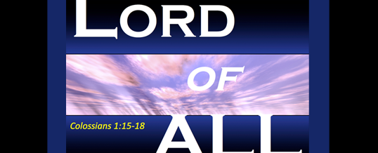 Sermon Podcast: Lord of All – Part 2 (Col. 1:15-18)