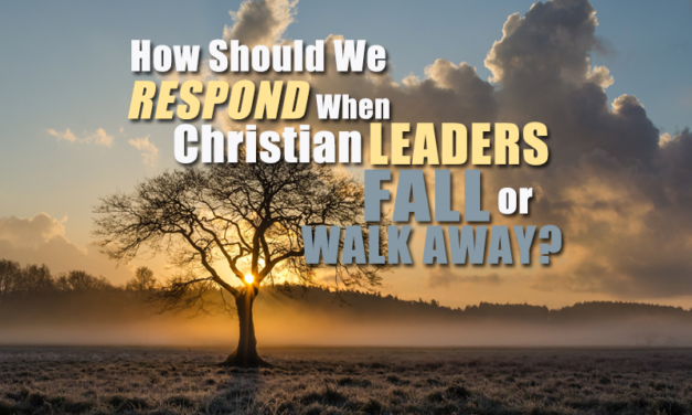 How Should We Respond When Christian Leaders Fall or Walk Away?